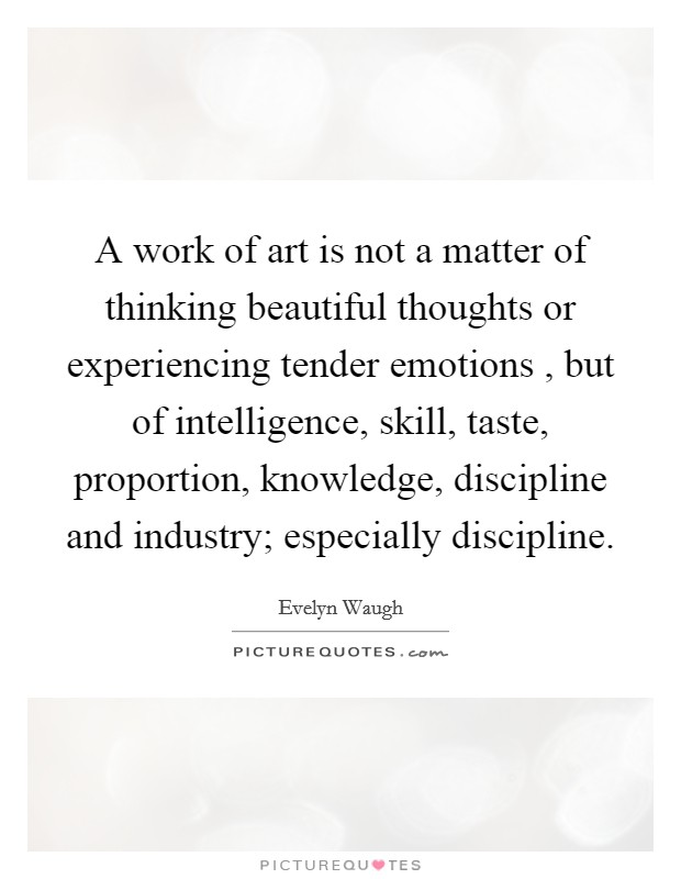 A work of art is not a matter of thinking beautiful thoughts or experiencing tender emotions , but of intelligence, skill, taste, proportion, knowledge, discipline and industry; especially discipline Picture Quote #1