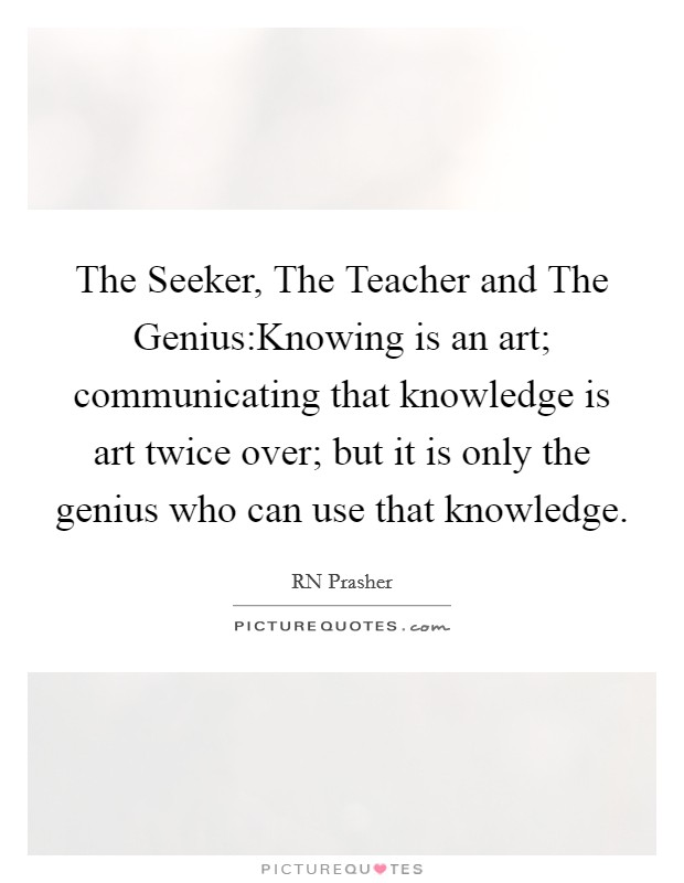 The Seeker, The Teacher and The Genius:Knowing is an art; communicating that knowledge is art twice over; but it is only the genius who can use that knowledge Picture Quote #1