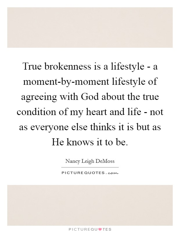 True brokenness is a lifestyle - a moment-by-moment lifestyle of agreeing with God about the true condition of my heart and life - not as everyone else thinks it is but as He knows it to be Picture Quote #1