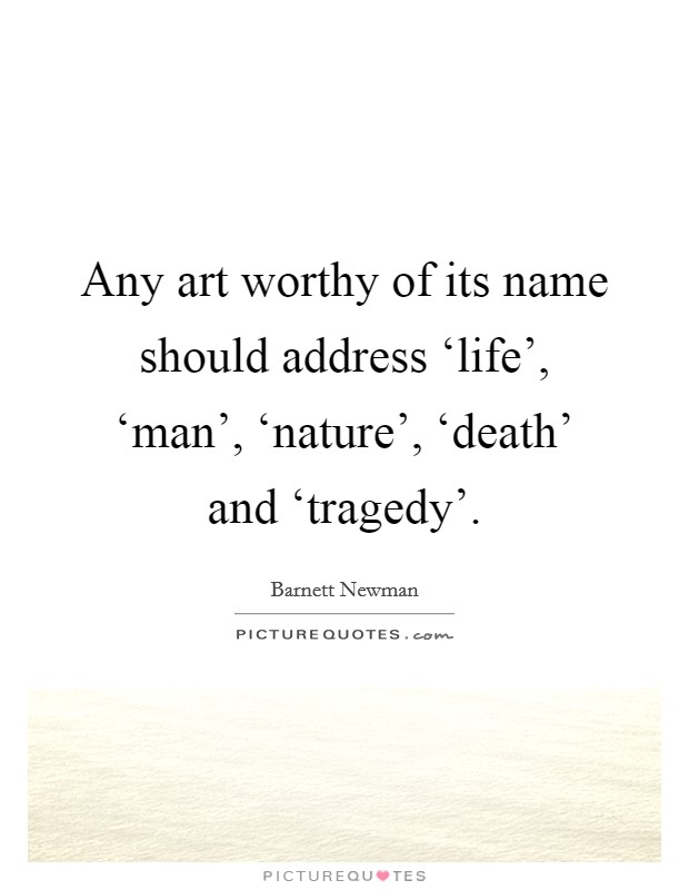 Any art worthy of its name should address 'life', 'man', 'nature', 'death' and 'tragedy' Picture Quote #1
