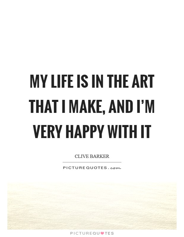 My life is in the art that I make, and I'm very happy with it Picture Quote #1
