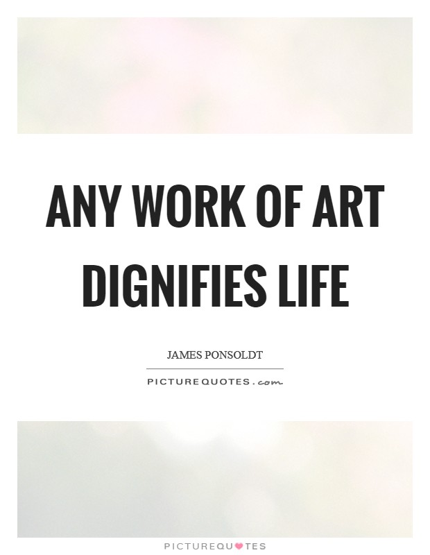 Any work of art dignifies life Picture Quote #1