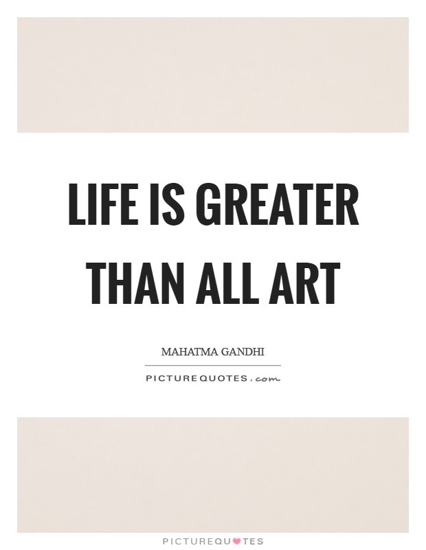 Life is greater than all art Picture Quote #1