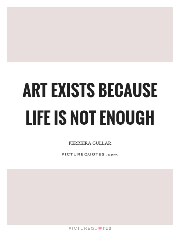 Art exists because life is not enough Picture Quote #1