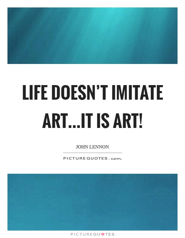 Life doesn't imitate art...it is art! Picture Quote #1