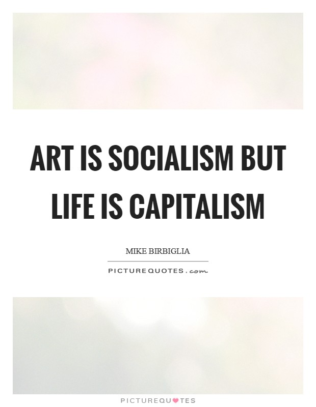 Art is socialism but life is capitalism Picture Quote #1