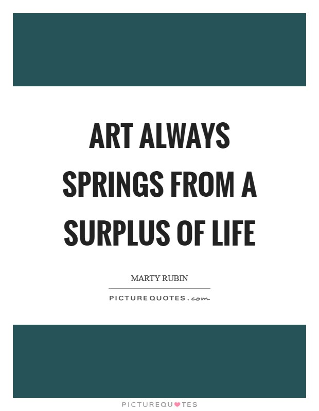 Art always springs from a surplus of life Picture Quote #1