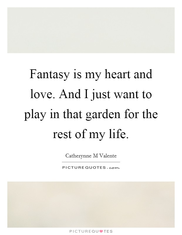 Fantasy is my heart and love. And I just want to play in that garden for the rest of my life Picture Quote #1