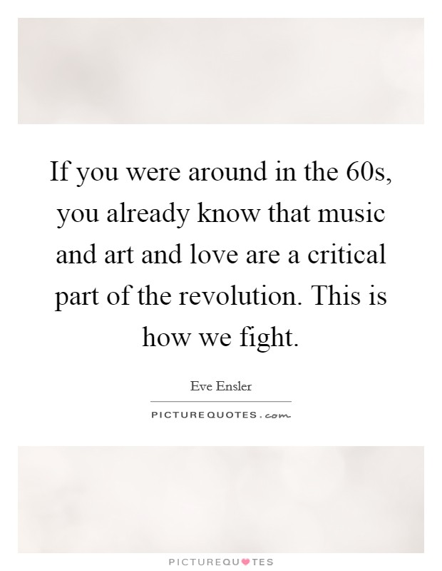If you were around in the  60s, you already know that music and art and love are a critical part of the revolution. This is how we fight Picture Quote #1