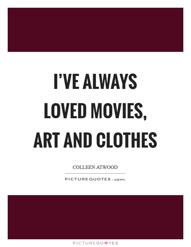 I've always loved movies, art and clothes Picture Quote #1