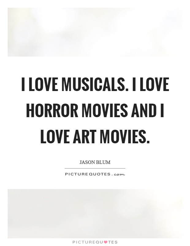 I love musicals. I love horror movies and I love art movies Picture Quote #1