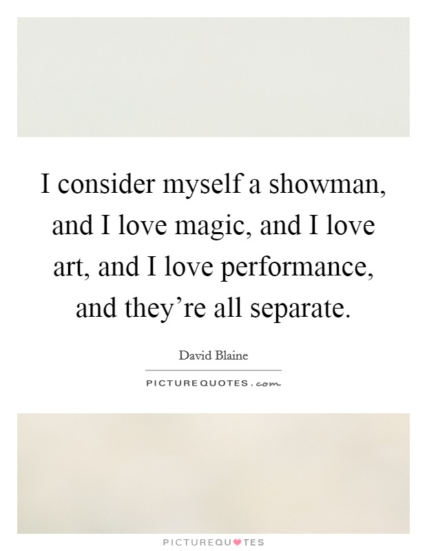 I consider myself a showman, and I love magic, and I love art, and I love performance, and they're all separate Picture Quote #1