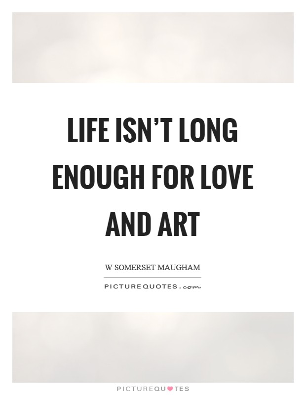Life isn't long enough for love and art Picture Quote #1