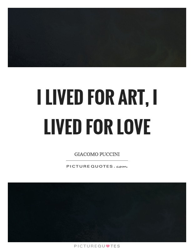 I lived for art, I lived for love Picture Quote #1