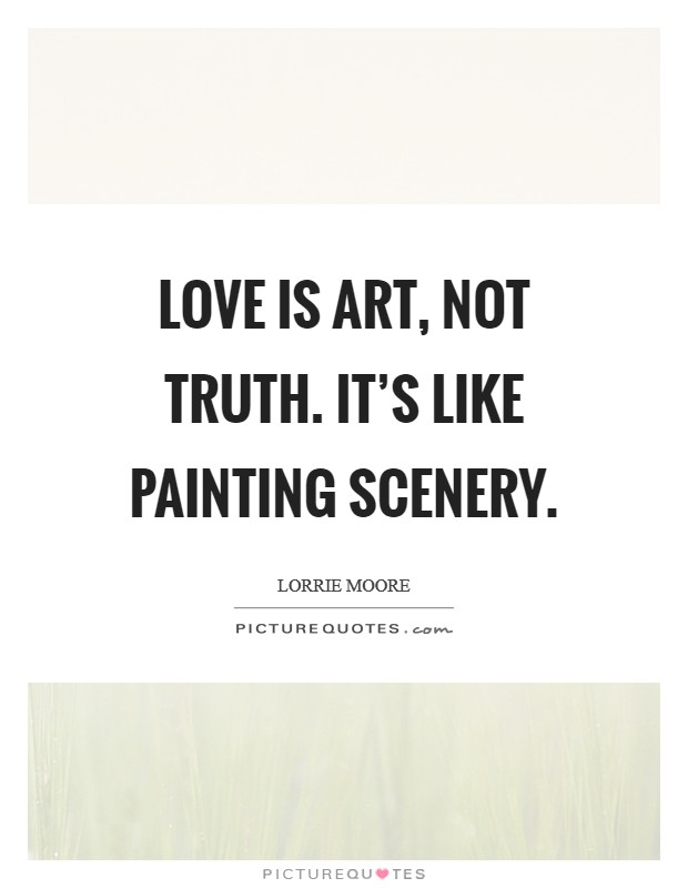 Love is art, not truth. It's like painting scenery Picture Quote #1