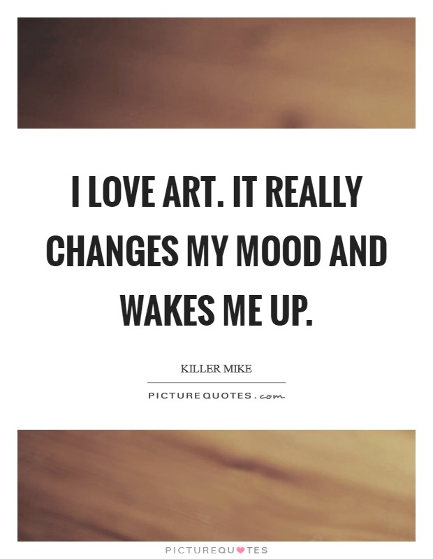I love art. It really changes my mood and wakes me up Picture Quote #1