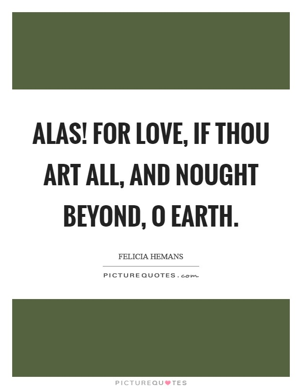 Alas! for love, if thou art all, And nought beyond, O earth Picture Quote #1