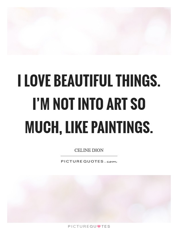 I love beautiful things. I'm not into art so much, like paintings. Picture Quote #1