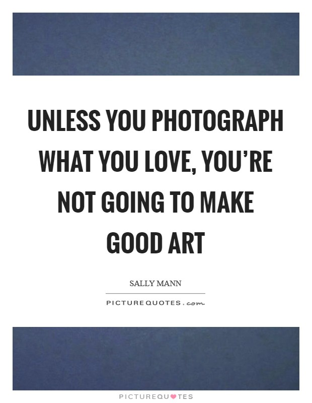 Unless you photograph what you love, you're not going to make good art Picture Quote #1