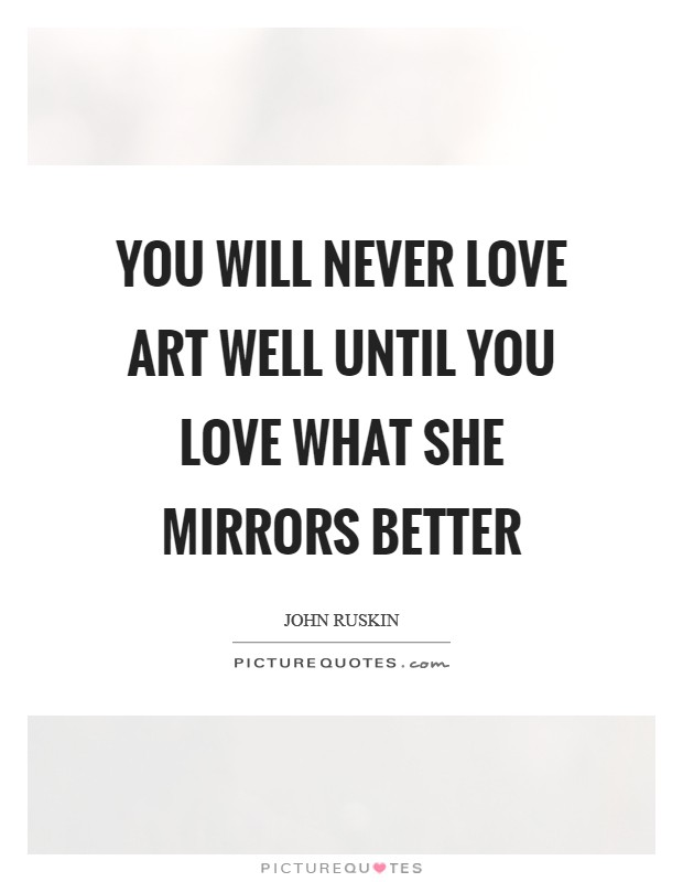You will never love art well until you love what she mirrors better Picture Quote #1