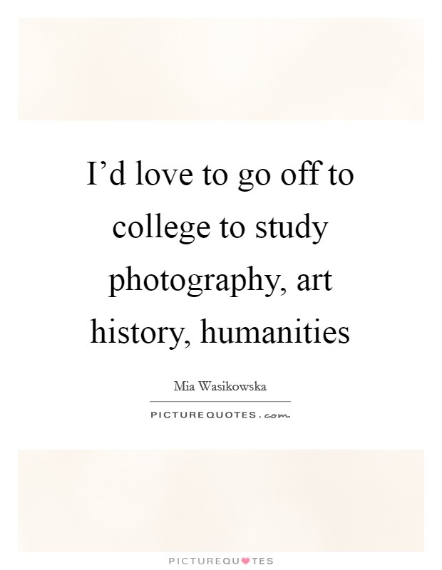 I'd love to go off to college to study photography, art history, humanities Picture Quote #1