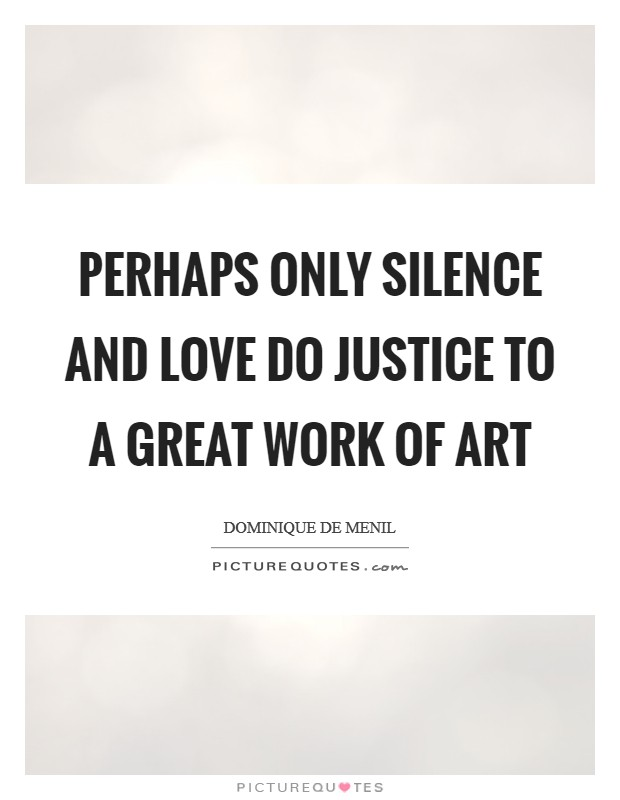 Perhaps only silence and love do justice to a great work of art Picture Quote #1