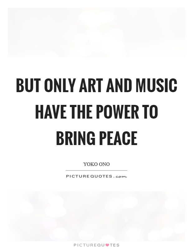 But only art and music have the power to bring peace Picture Quote #1