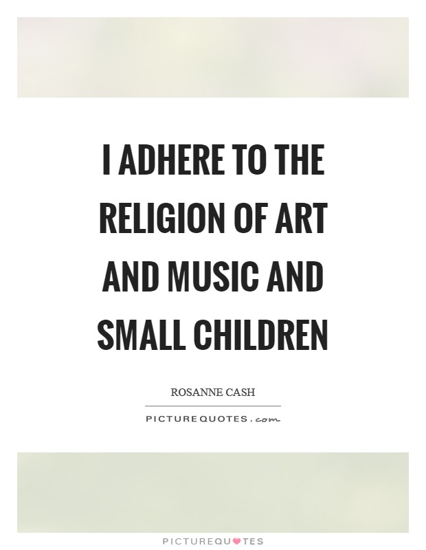 I adhere to the religion of art and music and small children Picture Quote #1