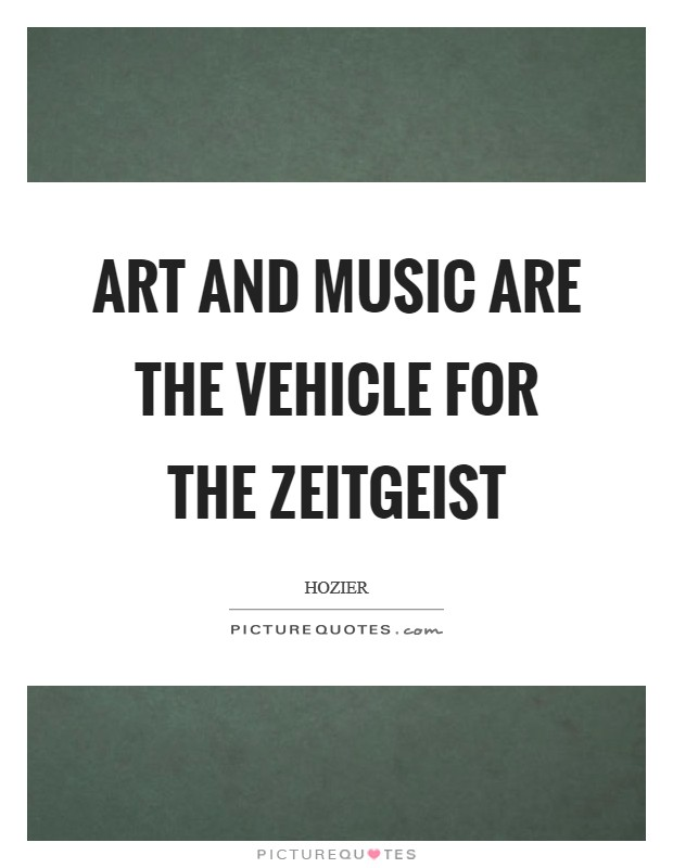 Art and music are the vehicle for the zeitgeist Picture Quote #1