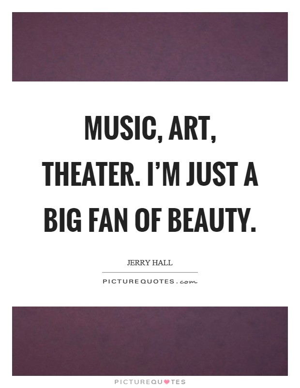 Music, art, theater. I'm just a big fan of beauty Picture Quote #1