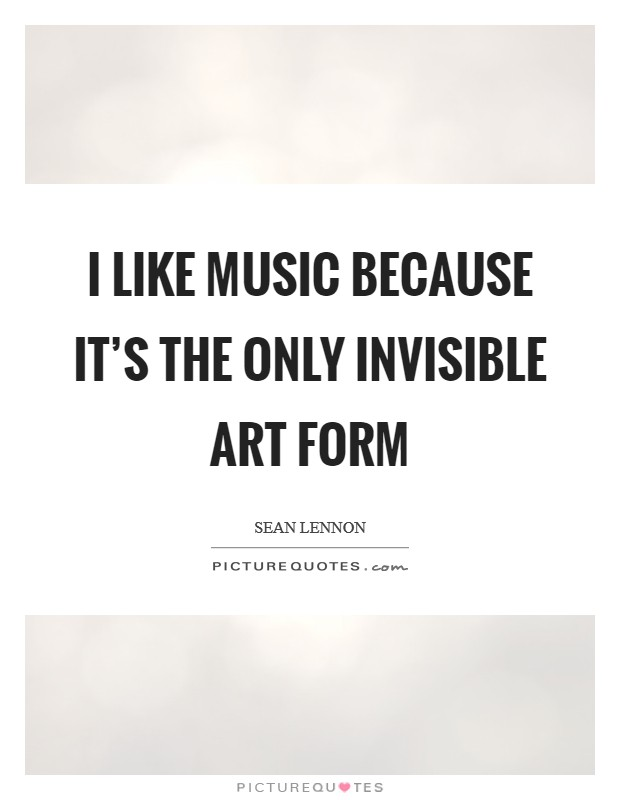 I like music because it's the only invisible art form Picture Quote #1