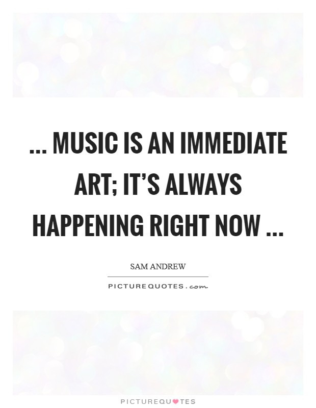 ... music is an immediate art; it's always happening right now  Picture Quote #1
