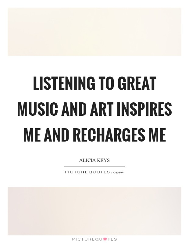 Listening to great music and art inspires me and recharges me Picture Quote #1