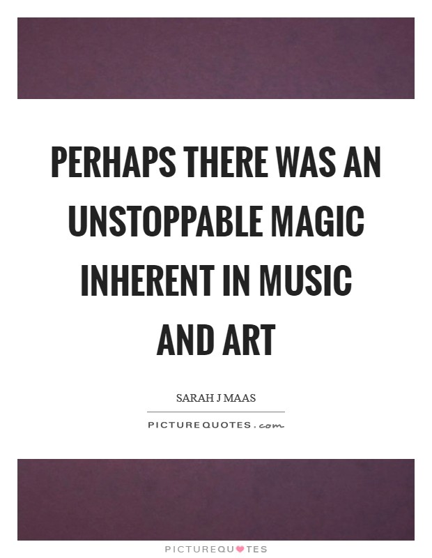 Perhaps there was an unstoppable magic inherent in music and art Picture Quote #1