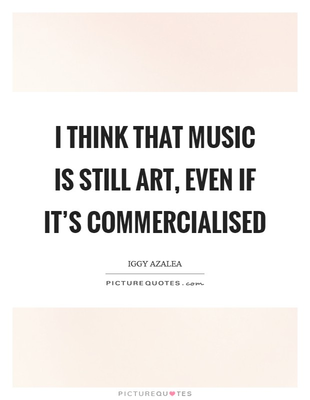 I think that music is still art, even if it's commercialised Picture Quote #1