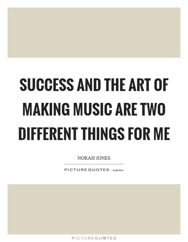 Success and the art of making music are two different things for me Picture Quote #1