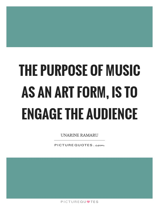 The purpose of music as an art form, is to engage the audience Picture Quote #1