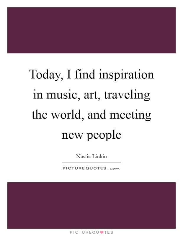 Today, I find inspiration in music, art, traveling the world, and meeting new people Picture Quote #1