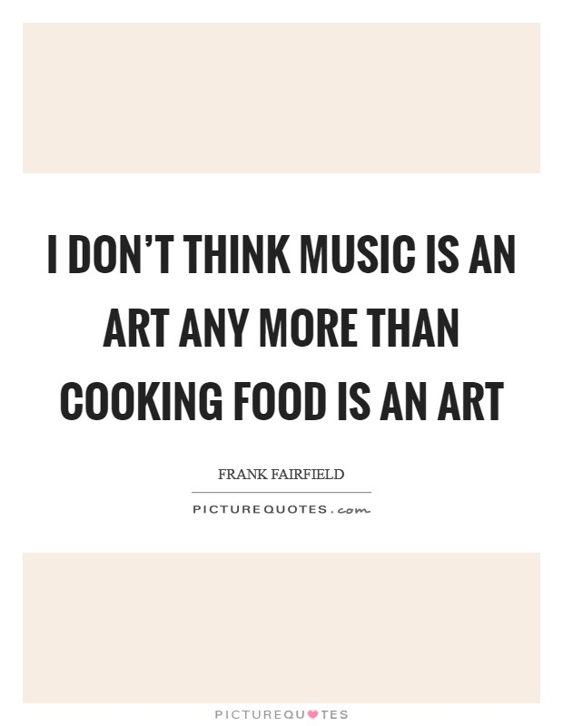 I don't think music is an art any more than cooking food is an art Picture Quote #1