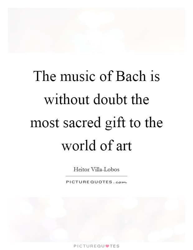 The music of Bach is without doubt the most sacred gift to the world of art Picture Quote #1