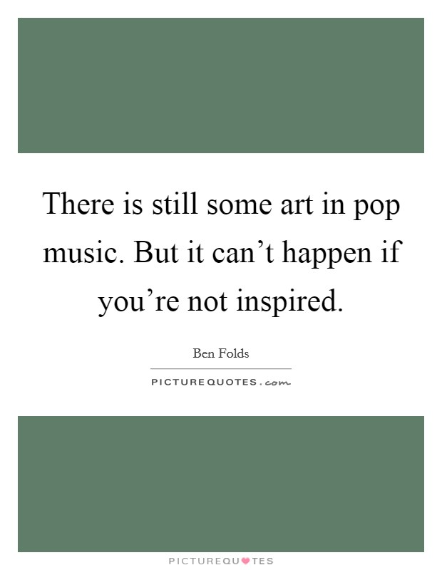 There is still some art in pop music. But it can't happen if you're not inspired Picture Quote #1