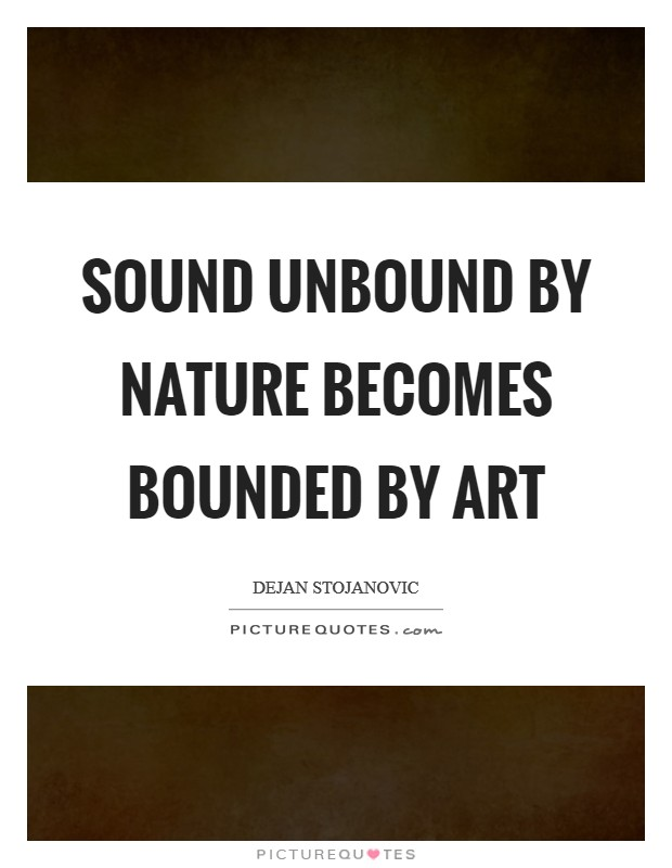 Sound unbound by nature becomes bounded by art Picture Quote #1
