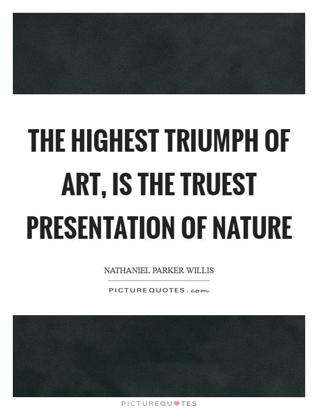 The highest triumph of art, is the truest presentation of nature Picture Quote #1
