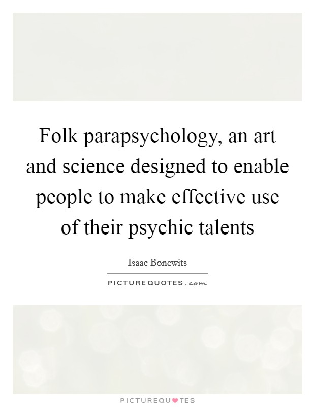 Folk parapsychology, an art and science designed to enable people to make effective use of their psychic talents Picture Quote #1
