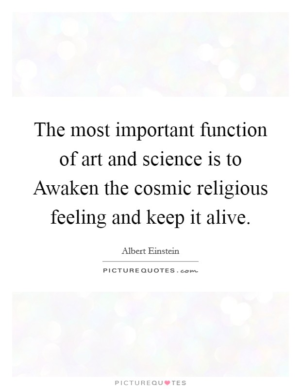 The most important function of art and science is to Awaken the cosmic religious feeling and keep it alive Picture Quote #1
