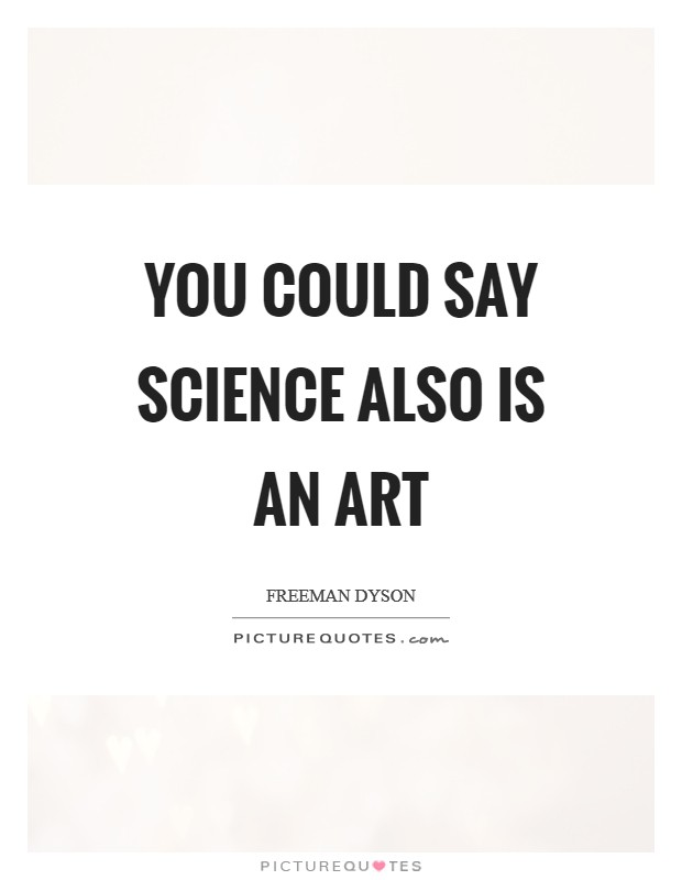 You could say science also is an art Picture Quote #1