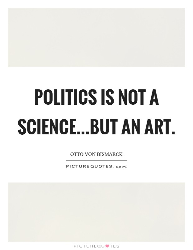 Politics is not a science...but an art Picture Quote #1