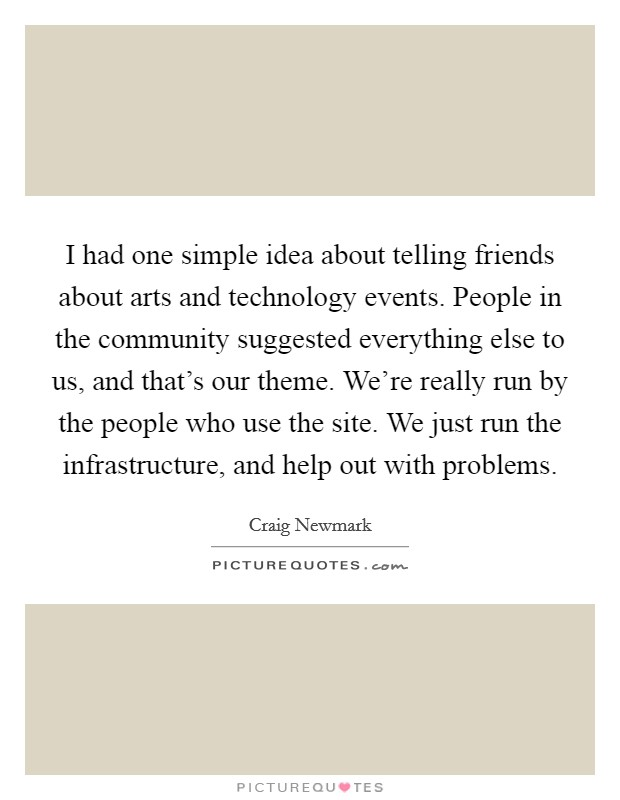 I had one simple idea about telling friends about arts and technology events. People in the community suggested everything else to us, and that's our theme. We're really run by the people who use the site. We just run the infrastructure, and help out with problems Picture Quote #1