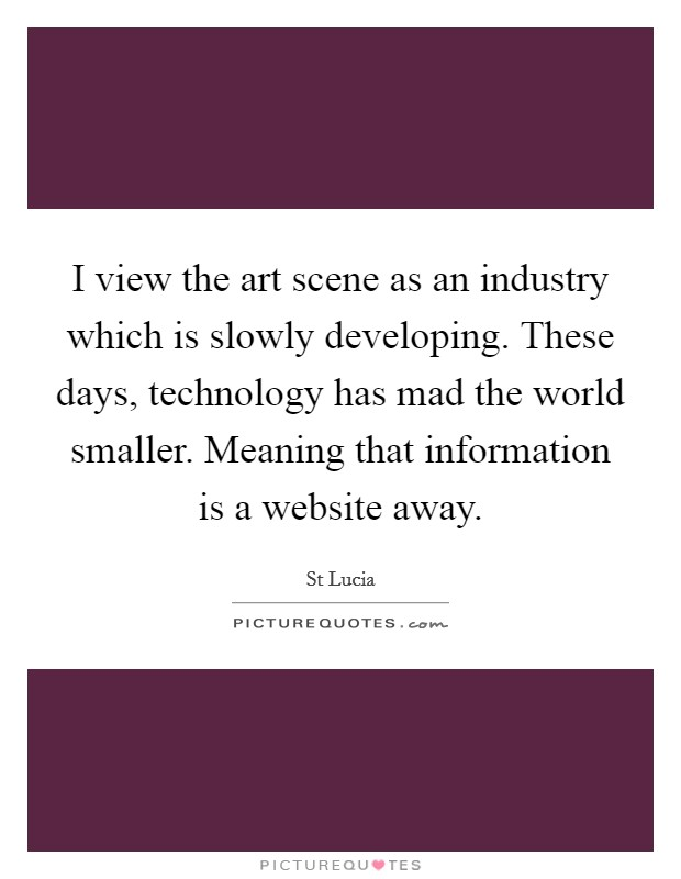 I view the art scene as an industry which is slowly developing. These days, technology has mad the world smaller. Meaning that information is a website away Picture Quote #1