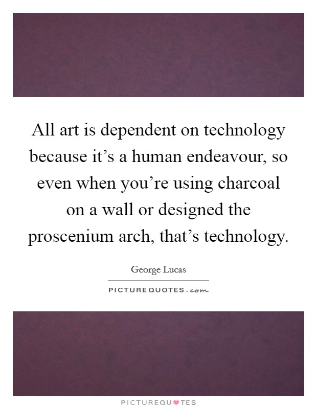All art is dependent on technology because it's a human endeavour, so even when you're using charcoal on a wall or designed the proscenium arch, that's technology Picture Quote #1